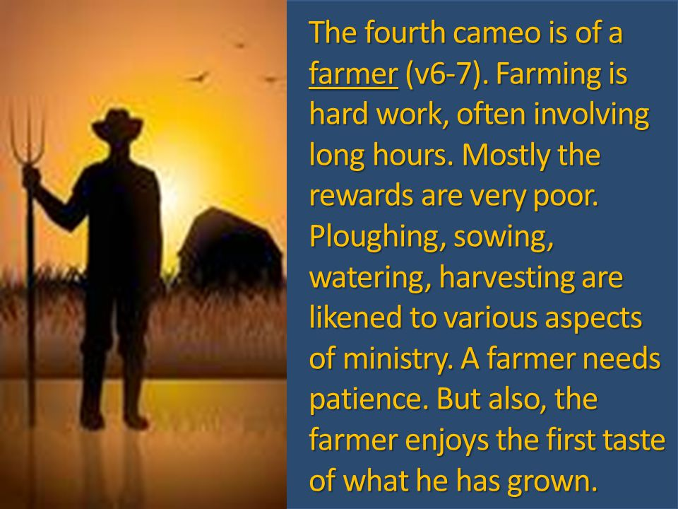 The fourth cameo is of a farmer (v6-7). Farming is hard work, often involving long hours.