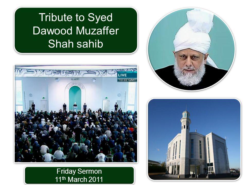 Friday Sermon 11 th March 2011 Friday Sermon 11 th March 2011 Tribute to Syed Dawood Muzaffer Shah sahib