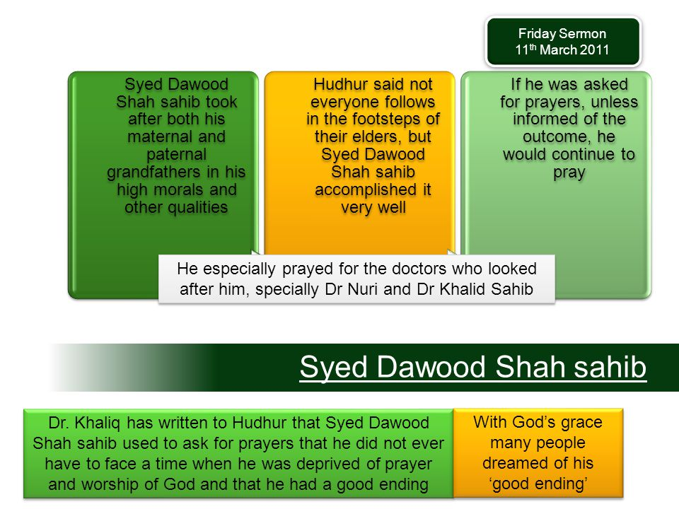 Syed Dawood Shah sahib Syed Dawood Shah sahib took after both his maternal and paternal grandfathers in his high morals and other qualities Hudhur said not everyone follows in the footsteps of their elders, but Syed Dawood Shah sahib accomplished it very well If he was asked for prayers, unless informed of the outcome, he would continue to pray Dr.