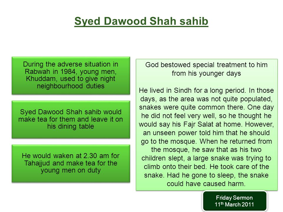 Syed Dawood Shah sahib During the adverse situation in Rabwah in 1984, young men, Khuddam, used to give night neighbourhood duties Syed Dawood Shah sahib would make tea for them and leave it on his dining table He would waken at 2.30 am for Tahajjud and make tea for the young men on duty God bestowed special treatment to him from his younger days He lived in Sindh for a long period.