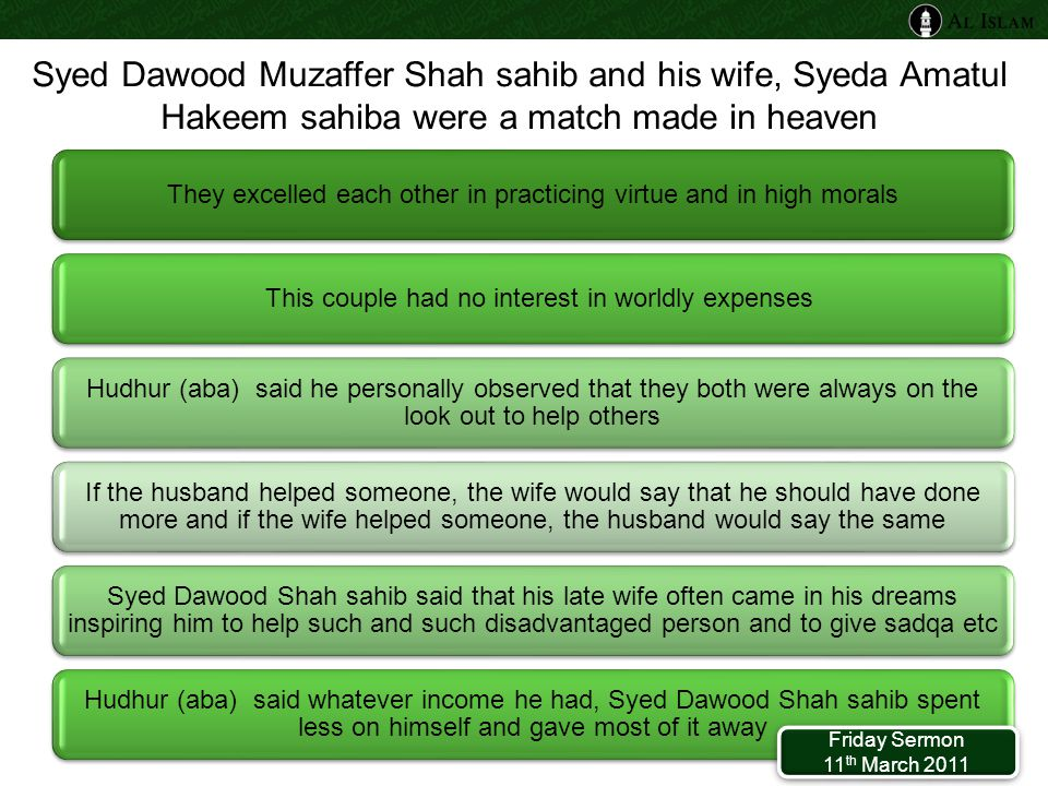Syed Dawood Muzaffer Shah sahib and his wife, Syeda Amatul Hakeem sahiba were a match made in heaven They excelled each other in practicing virtue and in high morals This couple had no interest in worldly expenses Hudhur (aba) said he personally observed that they both were always on the look out to help others If the husband helped someone, the wife would say that he should have done more and if the wife helped someone, the husband would say the same Syed Dawood Shah sahib said that his late wife often came in his dreams inspiring him to help such and such disadvantaged person and to give sadqa etc Hudhur (aba) said whatever income he had, Syed Dawood Shah sahib spent less on himself and gave most of it away Friday Sermon 11 th March 2011 Friday Sermon 11 th March 2011