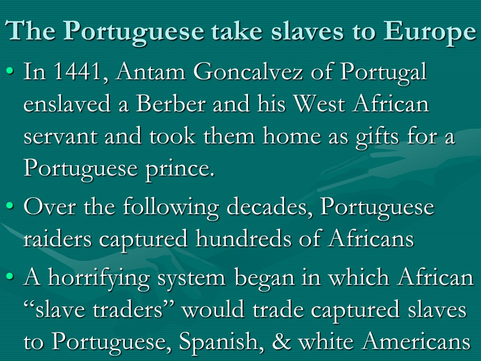 The Portuguese take slaves to Europe In 1441, Antam Goncalvez of Portugal enslaved a Berber and his West African servant and took them home as gifts for a Portuguese prince.In 1441, Antam Goncalvez of Portugal enslaved a Berber and his West African servant and took them home as gifts for a Portuguese prince.