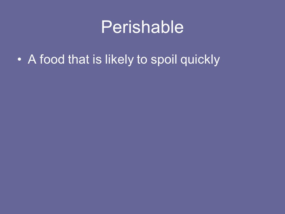 Perishable A food that is likely to spoil quickly