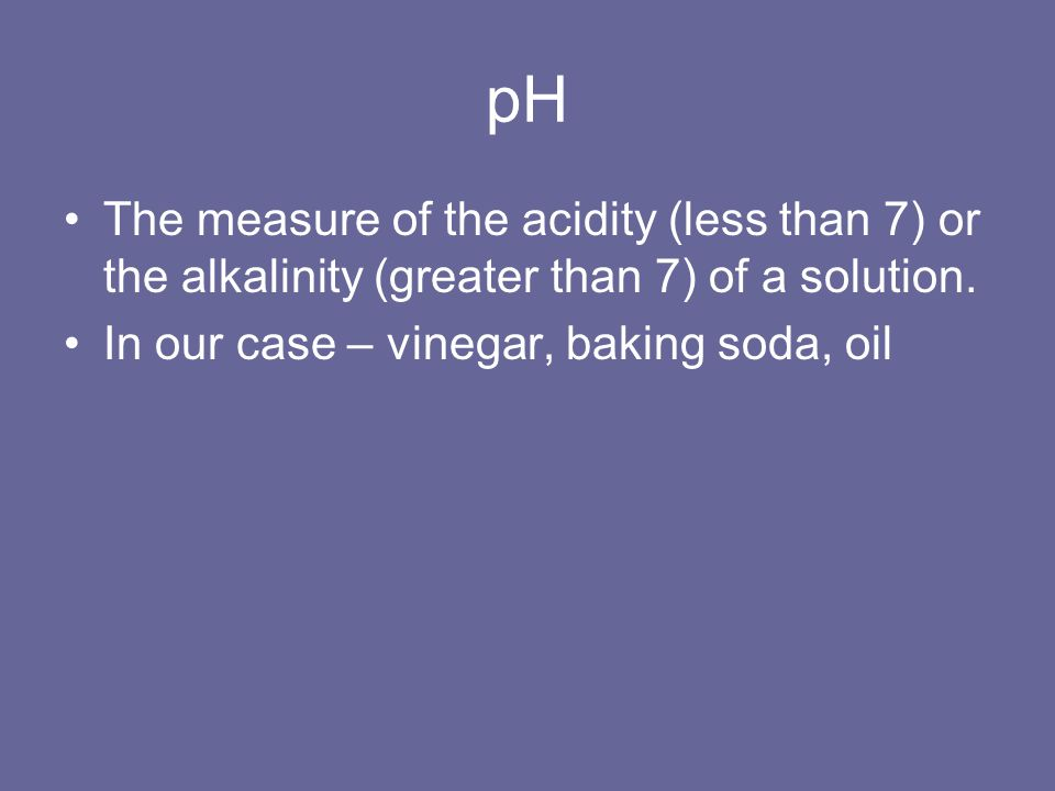 pH The measure of the acidity (less than 7) or the alkalinity (greater than 7) of a solution. In our case – vinegar, baking soda, oil