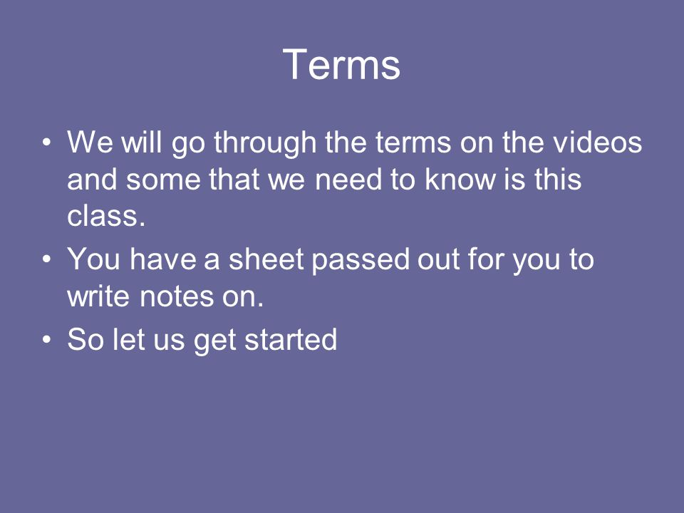 Terms We will go through the terms on the videos and some that we need to know is this class. You have a sheet passed out for you to write notes on. S