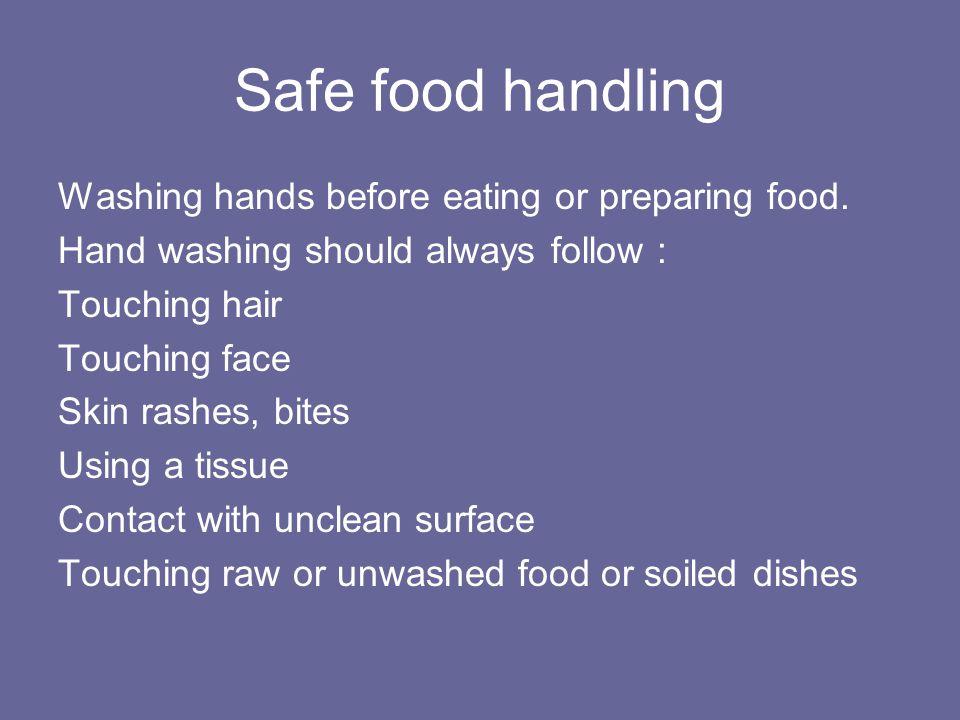 Safe food handling Washing hands before eating or preparing food. Hand washing should always follow : Touching hair Touching face Skin rashes, bites U