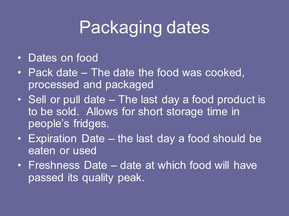 Packaging dates Dates on food Pack date – The date the food was cooked, processed and packaged Sell or pull date – The last day a food product is to be sold.
