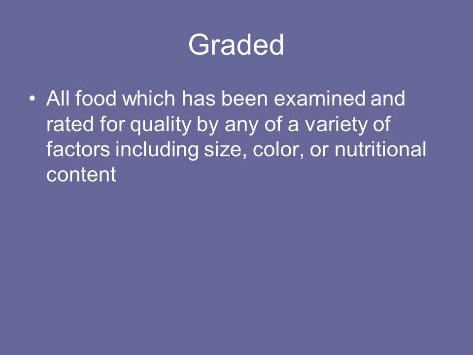 Graded All food which has been examined and rated for quality by any of a variety of factors including size, color, or nutritional content