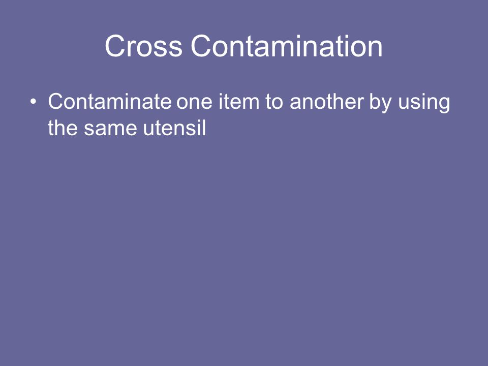 Cross Contamination Contaminate one item to another by using the same utensil