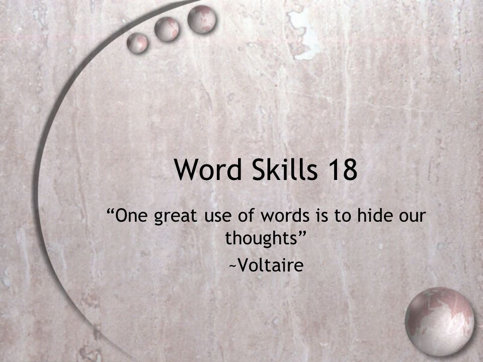 Word Skills 18 One great use of words is to hide our thoughts ~Voltaire
