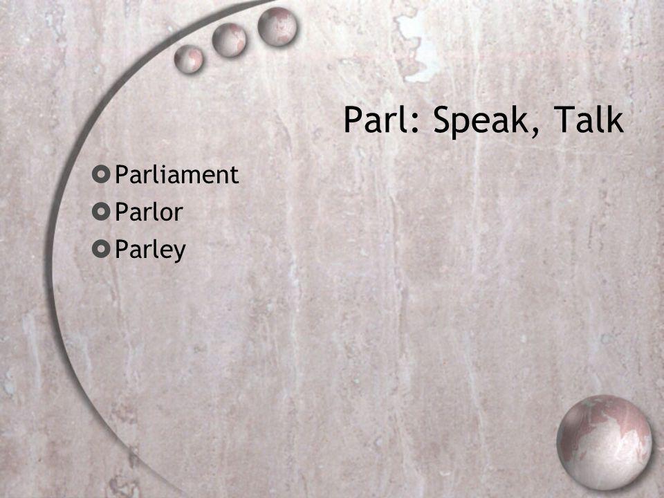 Parl: Speak, Talk  Parliament  Parlor  Parley