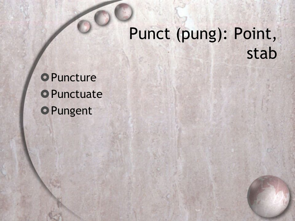 Punct (pung): Point, stab  Puncture  Punctuate  Pungent