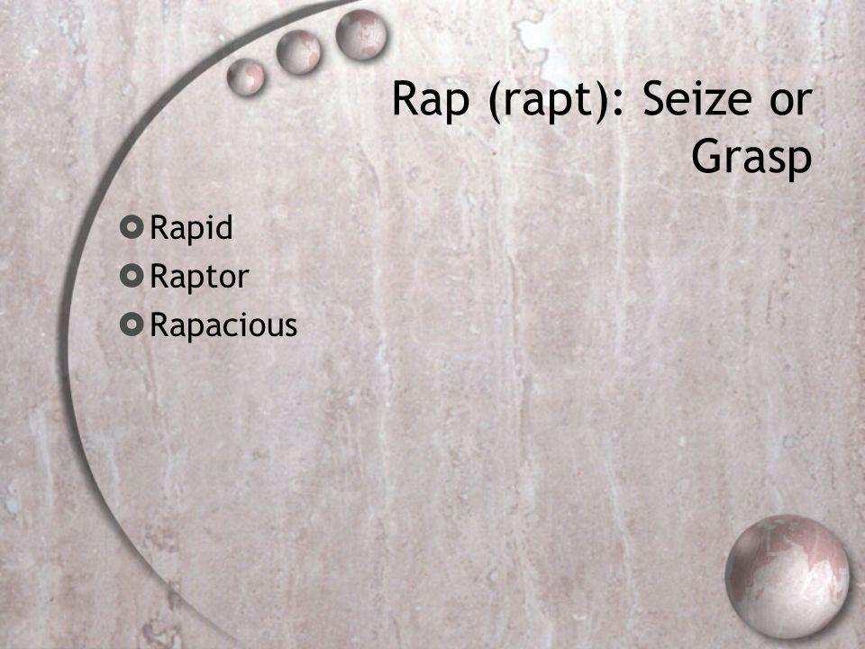 Rap (rapt): Seize or Grasp  Rapid  Raptor  Rapacious