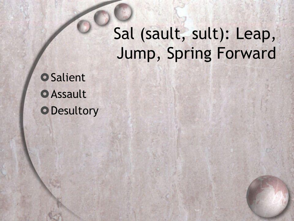 Sal (sault, sult): Leap, Jump, Spring Forward  Salient  Assault  Desultory