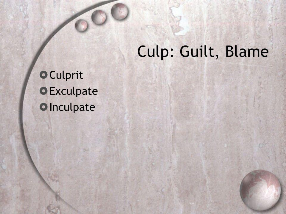 Culp: Guilt, Blame  Culprit  Exculpate  Inculpate