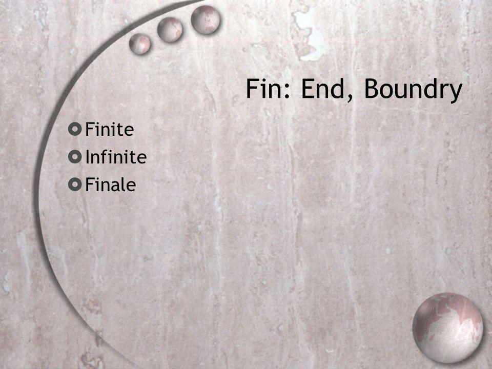Fin: End, Boundry  Finite  Infinite  Finale