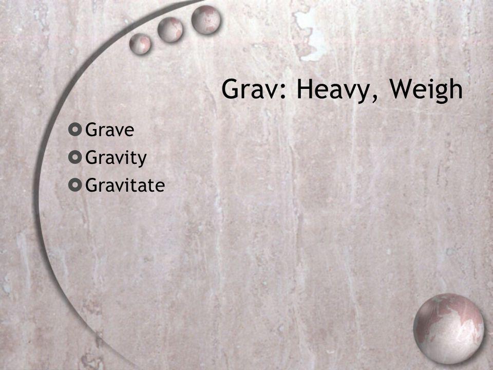 Grav: Heavy, Weigh  Grave  Gravity  Gravitate