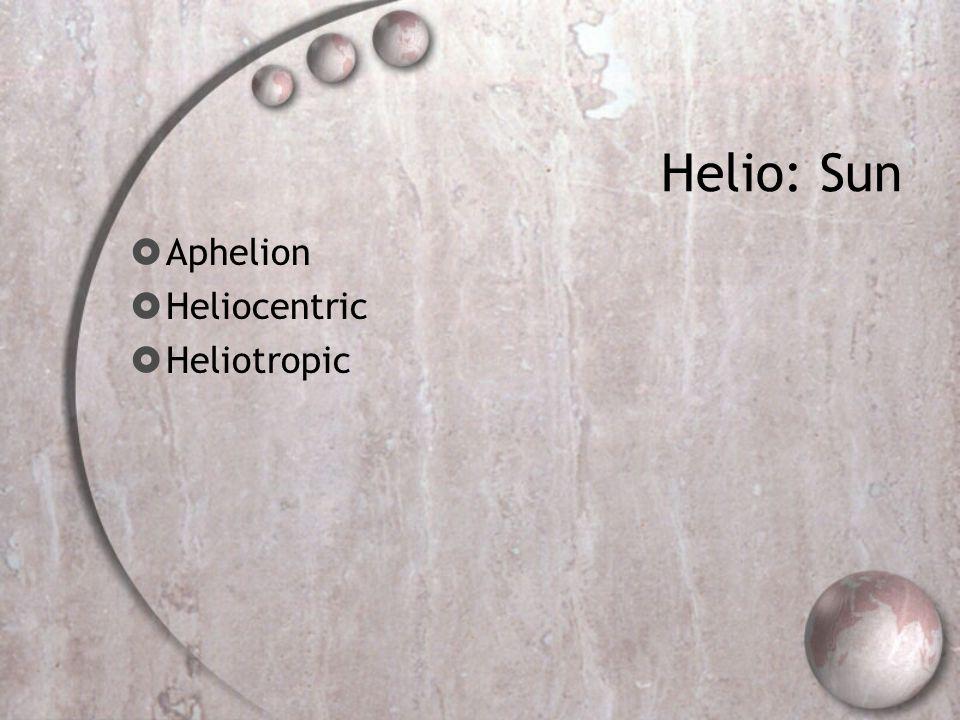Helio: Sun  Aphelion  Heliocentric  Heliotropic