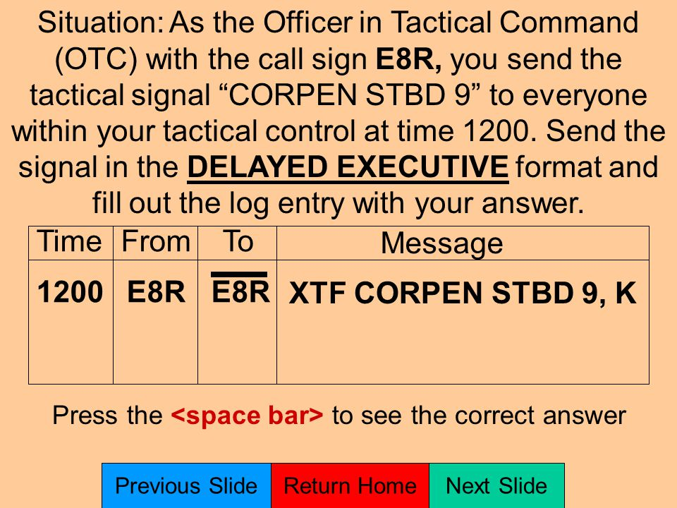 TimeFromTo Message Situation: As the Officer in Tactical Command (OTC) with the call sign E8R, you send the tactical signal CORPEN STBD 9 to everyone within your tactical control at time 1200.