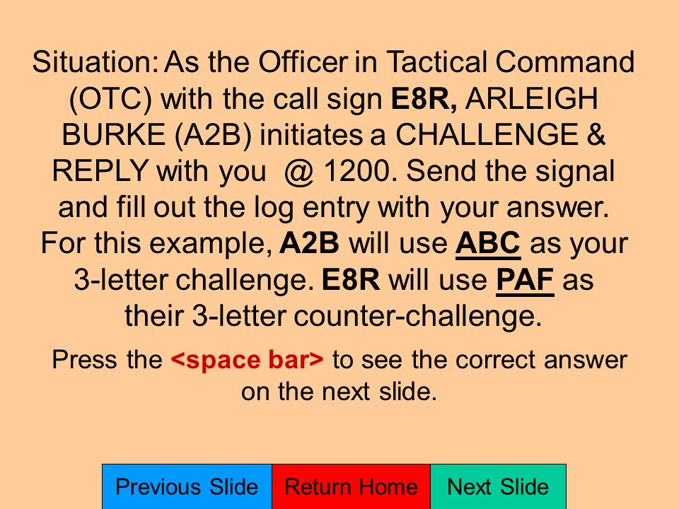 Situation: As the Officer in Tactical Command (OTC) with the call sign E8R, you send the Operations Codes E4D DTI H9A M3J to everyone within your tactical control at time 1200.