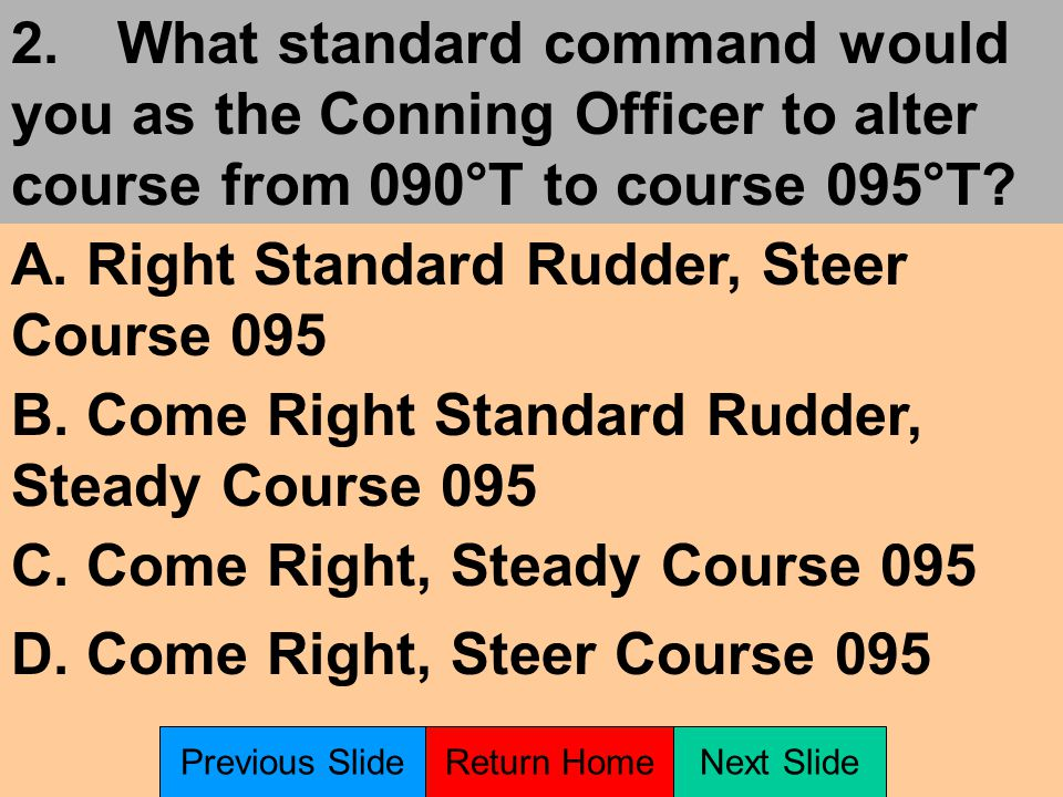 1.What standard command would you as the Conning Officer to alter course from 090°T to course 120°T.