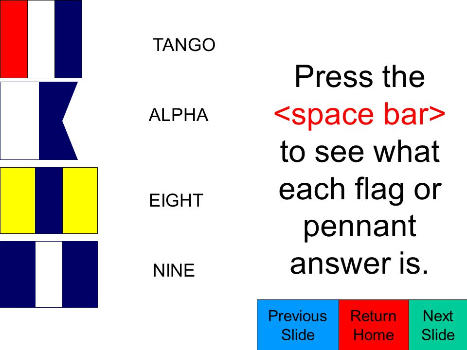 TURN STARBOARD FIVE ANSWER Press the to see what each flag or pennant answer is.