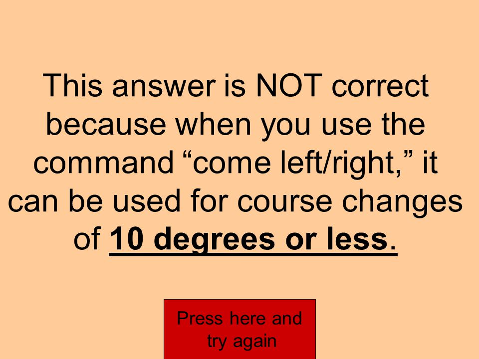 This answer is NOT correct because when you use the command come left/right you STEER that course.