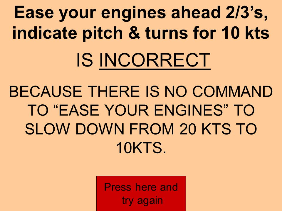 Ease engines to 2/3's, indicate pitch & turns for 10 kts IS INCORRECT BECAUSE THERE IS NO COMMAND TO EASE YOUR ENGINES TO SLOW DOWN FROM 20 KTS TO 10KTS.