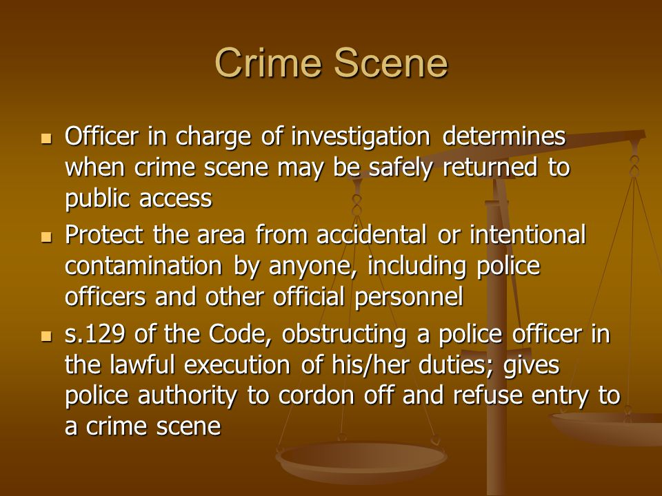 Crime Scene Officer in charge of investigation determines when crime scene may be safely returned to public access Officer in charge of investigation determines when crime scene may be safely returned to public access Protect the area from accidental or intentional contamination by anyone, including police officers and other official personnel Protect the area from accidental or intentional contamination by anyone, including police officers and other official personnel s.129 of the Code, obstructing a police officer in the lawful execution of his/her duties; gives police authority to cordon off and refuse entry to a crime scene s.129 of the Code, obstructing a police officer in the lawful execution of his/her duties; gives police authority to cordon off and refuse entry to a crime scene