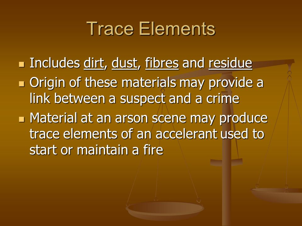 Trace Elements Includes dirt, dust, fibres and residue Includes dirt, dust, fibres and residue Origin of these materials may provide a link between a suspect and a crime Origin of these materials may provide a link between a suspect and a crime Material at an arson scene may produce trace elements of an accelerant used to start or maintain a fire Material at an arson scene may produce trace elements of an accelerant used to start or maintain a fire