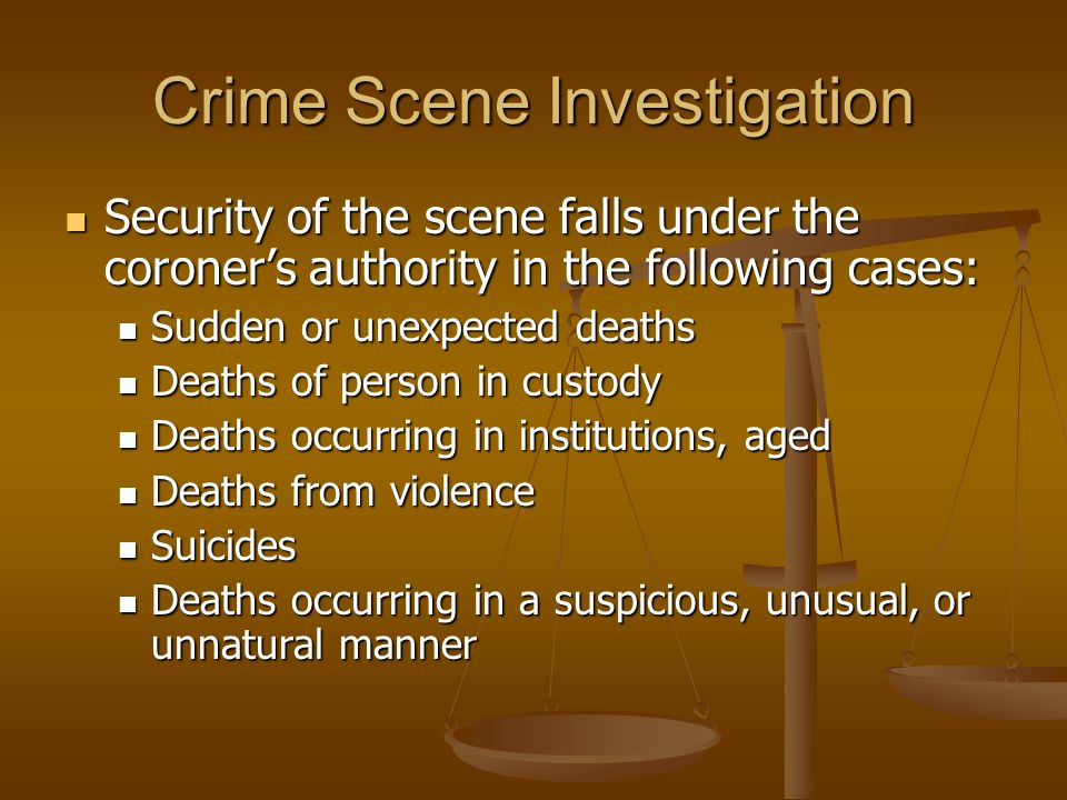 Crime Scene Investigation Security of the scene falls under the coroner's authority in the following cases: Security of the scene falls under the coroner's authority in the following cases: Sudden or unexpected deaths Sudden or unexpected deaths Deaths of person in custody Deaths of person in custody Deaths occurring in institutions, aged Deaths occurring in institutions, aged Deaths from violence Deaths from violence Suicides Suicides Deaths occurring in a suspicious, unusual, or unnatural manner Deaths occurring in a suspicious, unusual, or unnatural manner