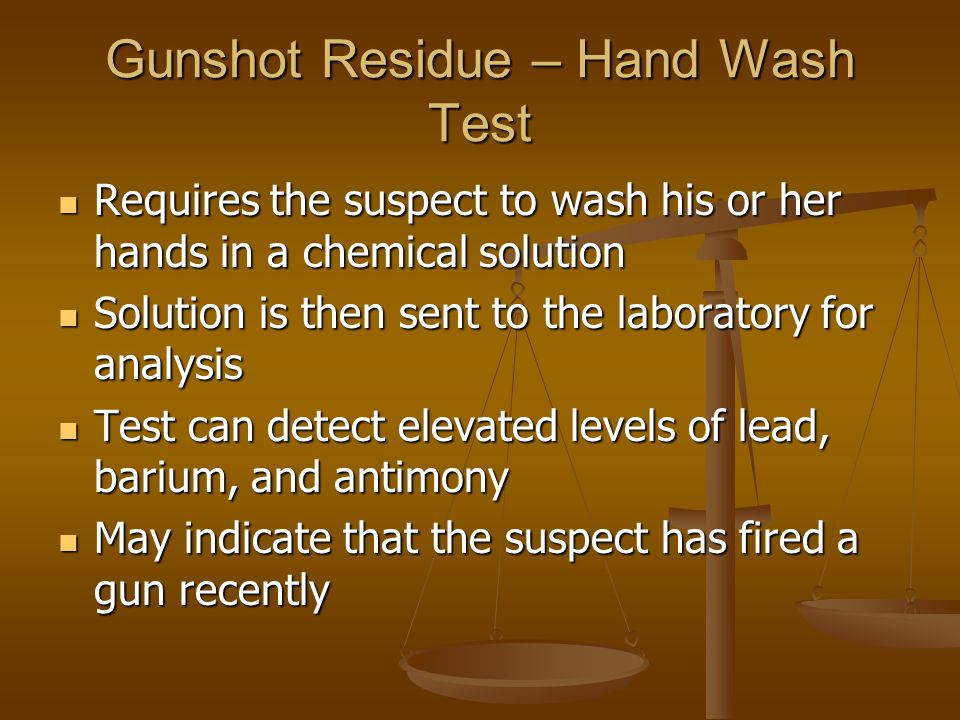 Gunshot Residue – Hand Wash Test Requires the suspect to wash his or her hands in a chemical solution Requires the suspect to wash his or her hands in a chemical solution Solution is then sent to the laboratory for analysis Solution is then sent to the laboratory for analysis Test can detect elevated levels of lead, barium, and antimony Test can detect elevated levels of lead, barium, and antimony May indicate that the suspect has fired a gun recently May indicate that the suspect has fired a gun recently