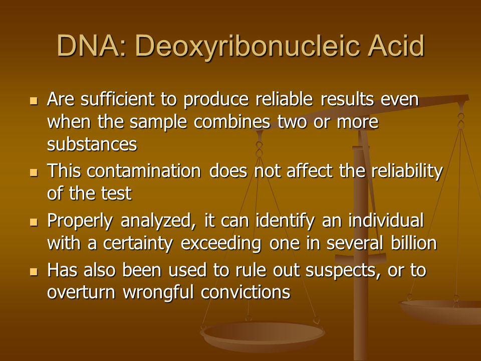 DNA: Deoxyribonucleic Acid Are sufficient to produce reliable results even when the sample combines two or more substances Are sufficient to produce reliable results even when the sample combines two or more substances This contamination does not affect the reliability of the test This contamination does not affect the reliability of the test Properly analyzed, it can identify an individual with a certainty exceeding one in several billion Properly analyzed, it can identify an individual with a certainty exceeding one in several billion Has also been used to rule out suspects, or to overturn wrongful convictions Has also been used to rule out suspects, or to overturn wrongful convictions