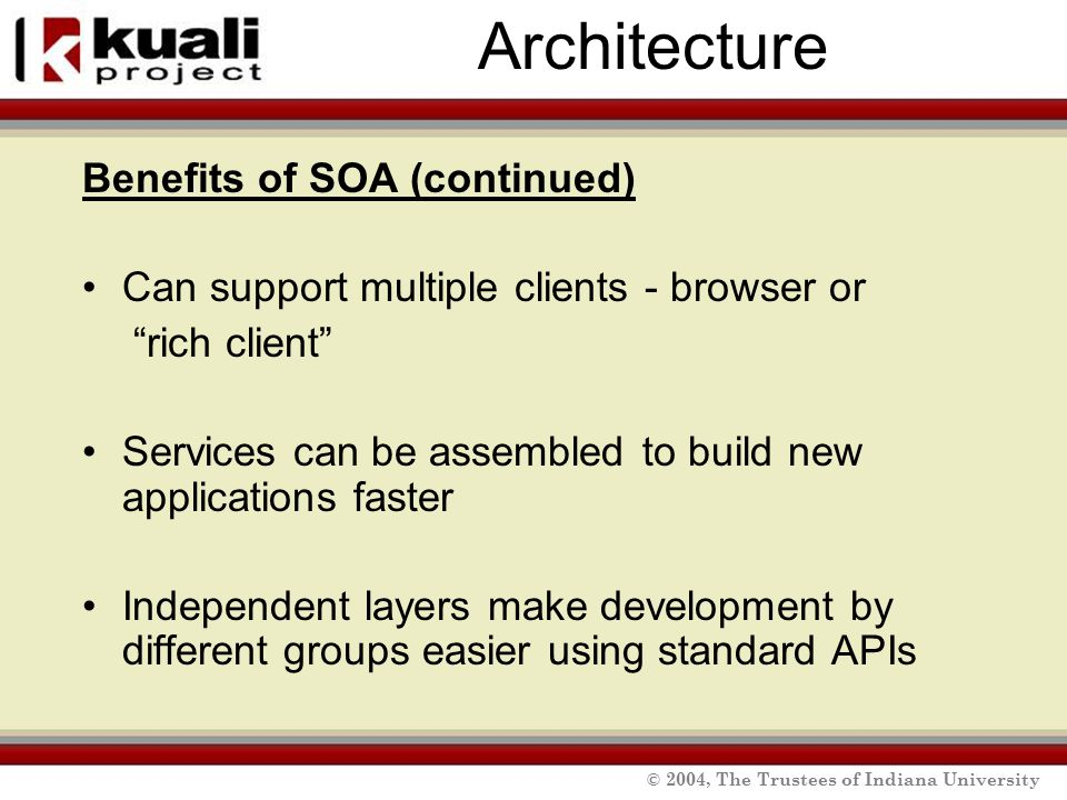 © 2004, The Trustees of Indiana University Architecture Benefits of SOA (continued) Can support multiple clients - browser or rich client Services can be assembled to build new applications faster Independent layers make development by different groups easier using standard APIs