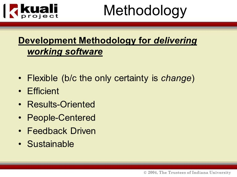 © 2004, The Trustees of Indiana University Methodology Development Methodology for delivering working software Flexible (b/c the only certainty is change) Efficient Results-Oriented People-Centered Feedback Driven Sustainable
