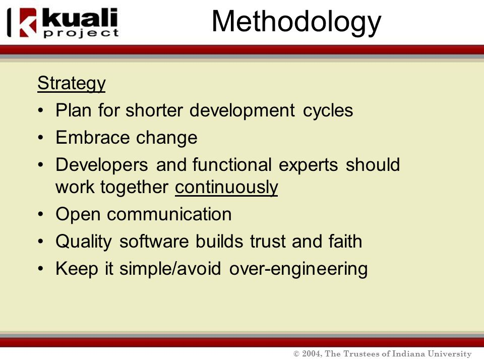 © 2004, The Trustees of Indiana University Methodology Strategy Plan for shorter development cycles Embrace change Developers and functional experts should work together continuously Open communication Quality software builds trust and faith Keep it simple/avoid over-engineering
