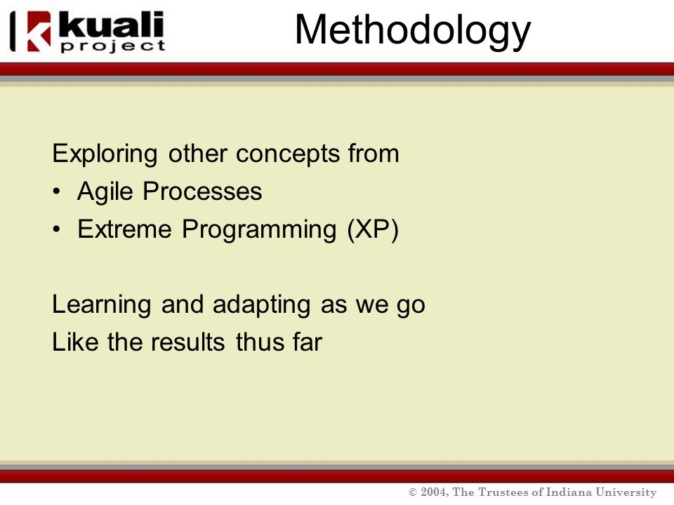 © 2004, The Trustees of Indiana University Methodology Exploring other concepts from Agile Processes Extreme Programming (XP) Learning and adapting as we go Like the results thus far