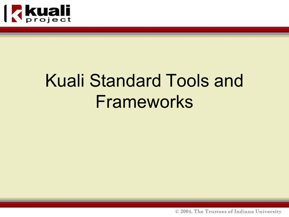 © 2004, The Trustees of Indiana University Kuali Standard Tools and Frameworks