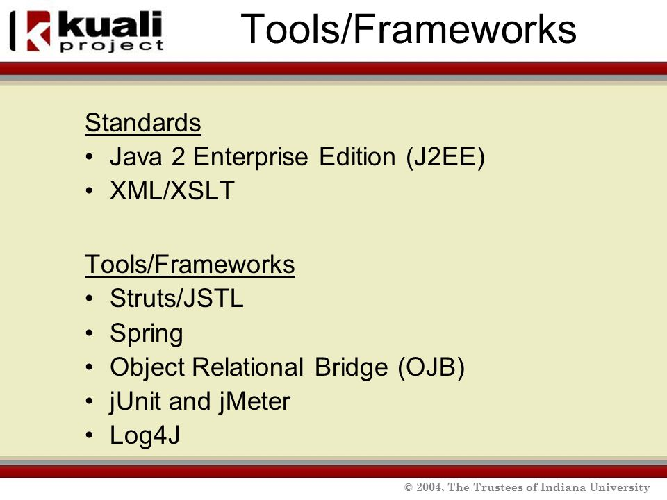 © 2004, The Trustees of Indiana University Tools/Frameworks Standards Java 2 Enterprise Edition (J2EE) XML/XSLT Tools/Frameworks Struts/JSTL Spring Object Relational Bridge (OJB) jUnit and jMeter Log4J