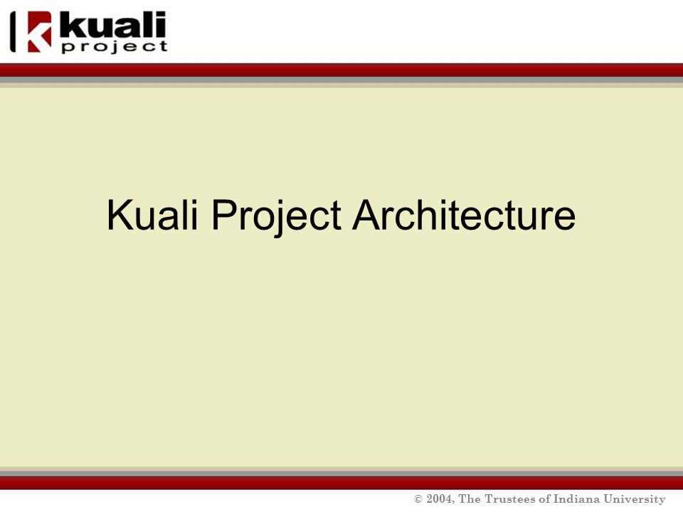 © 2004, The Trustees of Indiana University Kuali Project Architecture
