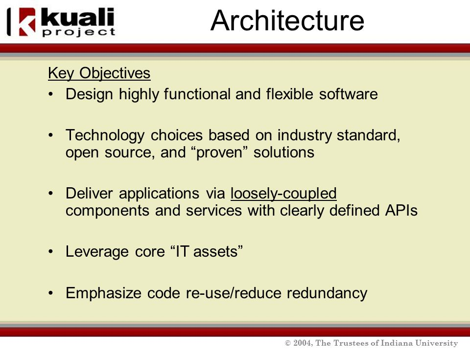 © 2004, The Trustees of Indiana University Architecture Key Objectives Design highly functional and flexible software Technology choices based on industry standard, open source, and proven solutions Deliver applications via loosely-coupled components and services with clearly defined APIs Leverage core IT assets Emphasize code re-use/reduce redundancy