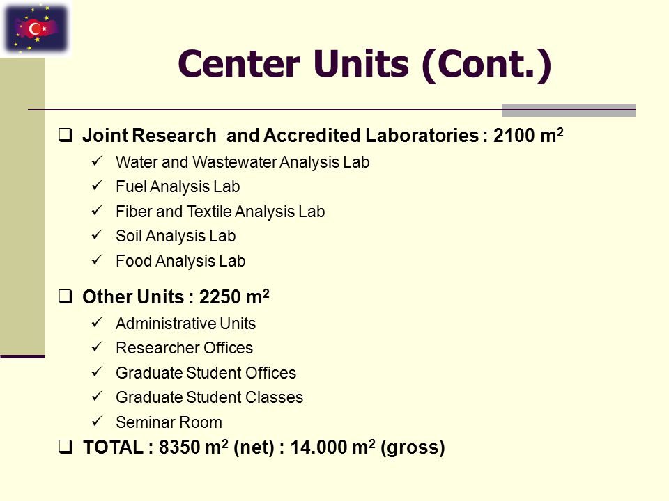 Center Units (Cont.)  Joint Research and Accredited Laboratories : 2100 m 2 Water and Wastewater Analysis Lab Fuel Analysis Lab Fiber and Textile Analysis Lab Soil Analysis Lab Food Analysis Lab  Other Units : 2250 m 2 Administrative Units Researcher Offices Graduate Student Offices Graduate Student Classes Seminar Room  TOTAL : 8350 m 2 (net) : 14.000 m 2 (gross)