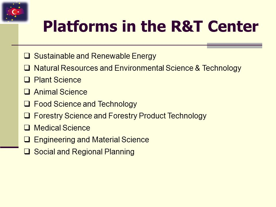 Center Units  Research Laboratories : 4000 m 2 Bioengineering and Biotechnology Lab Plant Science Lab Animal Science Lab Environmental Engineering & Science Lab Sustainable and Renewable Energy Lab Food Science and Technology Lab Medical Science Lab Forestry Science and Forest Product Technology Lab Geographical Information Systems and Remote Sensing Lab Material Science and Nanotechnology Lab