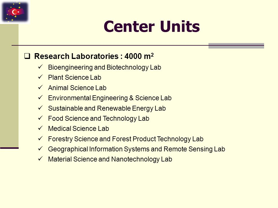 Center Units  Research Laboratories : 4000 m 2 Bioengineering and Biotechnology Lab Plant Science Lab Animal Science Lab Environmental Engineering & Science Lab Sustainable and Renewable Energy Lab Food Science and Technology Lab Medical Science Lab Forestry Science and Forest Product Technology Lab Geographical Information Systems and Remote Sensing Lab Material Science and Nanotechnology Lab