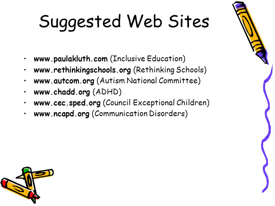 Suggested Web Sites www.paulakluth.com (Inclusive Education) www.rethinkingschools.org (Rethinking Schools) www.autcom.org (Autism National Committee) www.chadd.org (ADHD) www.cec.sped.org (Council Exceptional Children) www.ncapd.org (Communication Disorders)