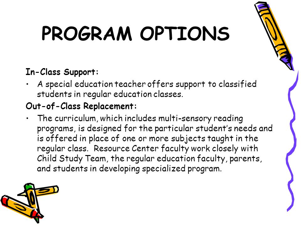 PROGRAM OPTIONS In-Class Support: A special education teacher offers support to classified students in regular education classes.