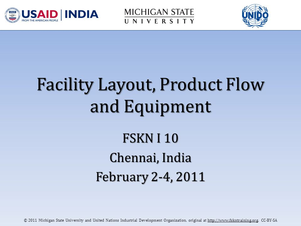 © 2011 Michigan State University and United Nations Industrial Development Organization, original at http://www.fskntraining.org, CC-BY-SA Facility Layout, Product Flow and Equipment FSKN I 10 Chennai, India February 2-4, 2011