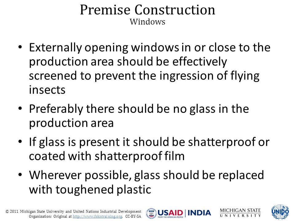 © 2011 Michigan State University and United Nations Industrial Development Organization; Original at http://www.fskntraining.org, CC-BY-SA Premise Construction Windows Externally opening windows in or close to the production area should be effectively screened to prevent the ingression of flying insects Preferably there should be no glass in the production area If glass is present it should be shatterproof or coated with shatterproof film Wherever possible, glass should be replaced with toughened plastic