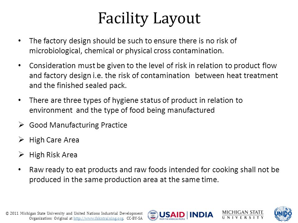 © 2011 Michigan State University and United Nations Industrial Development Organization; Original at http://www.fskntraining.org, CC-BY-SA Facility Layout The factory design should be such to ensure there is no risk of microbiological, chemical or physical cross contamination.