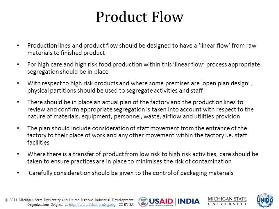 © 2011 Michigan State University and United Nations Industrial Development Organization; Original at http://www.fskntraining.org, CC-BY-SA Product Flow Production lines and product flow should be designed to have a 'linear flow' from raw materials to finished product For high care and high risk food production within this 'linear flow' process appropriate segregation should be in place With respect to high risk products and where some premises are 'open plan design', physical partitions should be used to segregate activities and staff There should be in place an actual plan of the factory and the production lines to review and confirm appropriate segregation is taken into account with respect to the nature of materials, equipment, personnel, waste, airflow and utilities provision The plan should include consideration of staff movement from the entrance of the factory to their place of work and any other movement within the factory i.e.